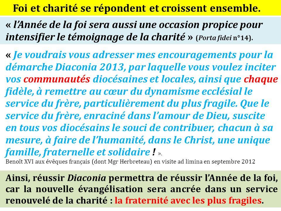 « Je voudrais vous adresser mes encouragements pour la démarche Diaconia 2013, par laquelle vous voulez inciter vos communautés diocésaines et locales, ainsi que chaque fidèle, à remettre au cœur du dynamisme ecclésial le service du frère, particulièrement du plus fragile.