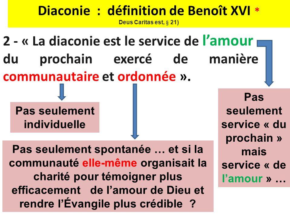 2 - « La diaconie est le service de lamour du prochain exercé de manière communautaire et ordonnée ». Diaconie : définition de Benoît XVI * Deus Carit
