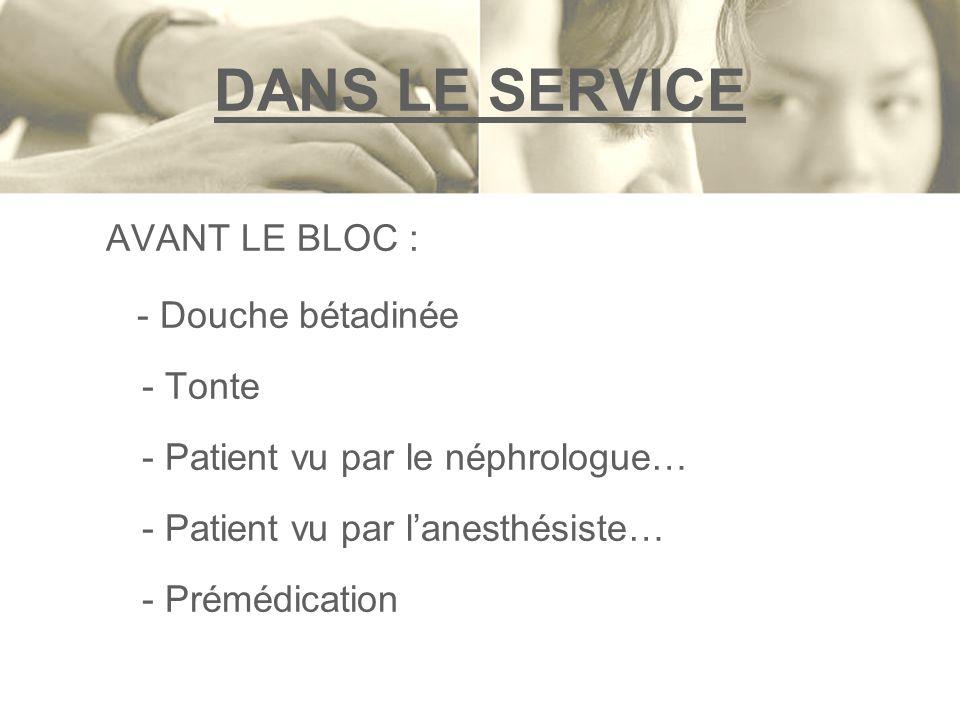AVANT LE BLOC : - Douche bétadinée - Tonte - Patient vu par le néphrologue… - Patient vu par lanesthésiste… - Prémédication DANS LE SERVICE
