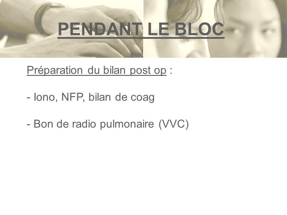 PENDANT LE BLOC Préparation du bilan post op : - Iono, NFP, bilan de coag - Bon de radio pulmonaire (VVC)