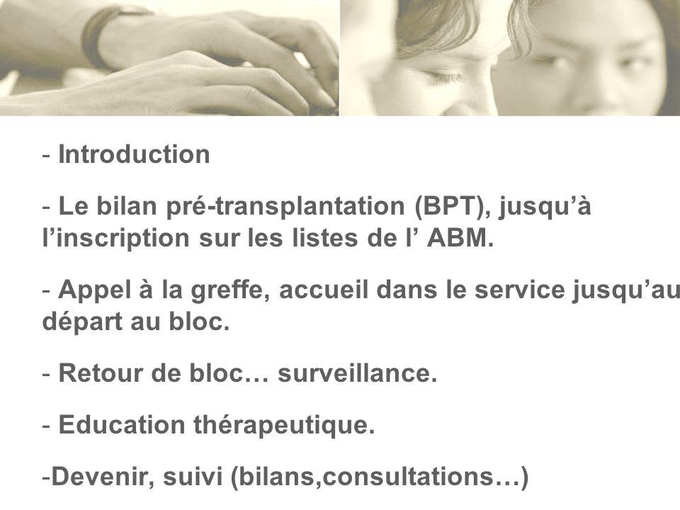 - Introduction - Le bilan pré-transplantation (BPT), jusquà linscription sur les listes de l ABM. - Appel à la greffe, accueil dans le service jusquau