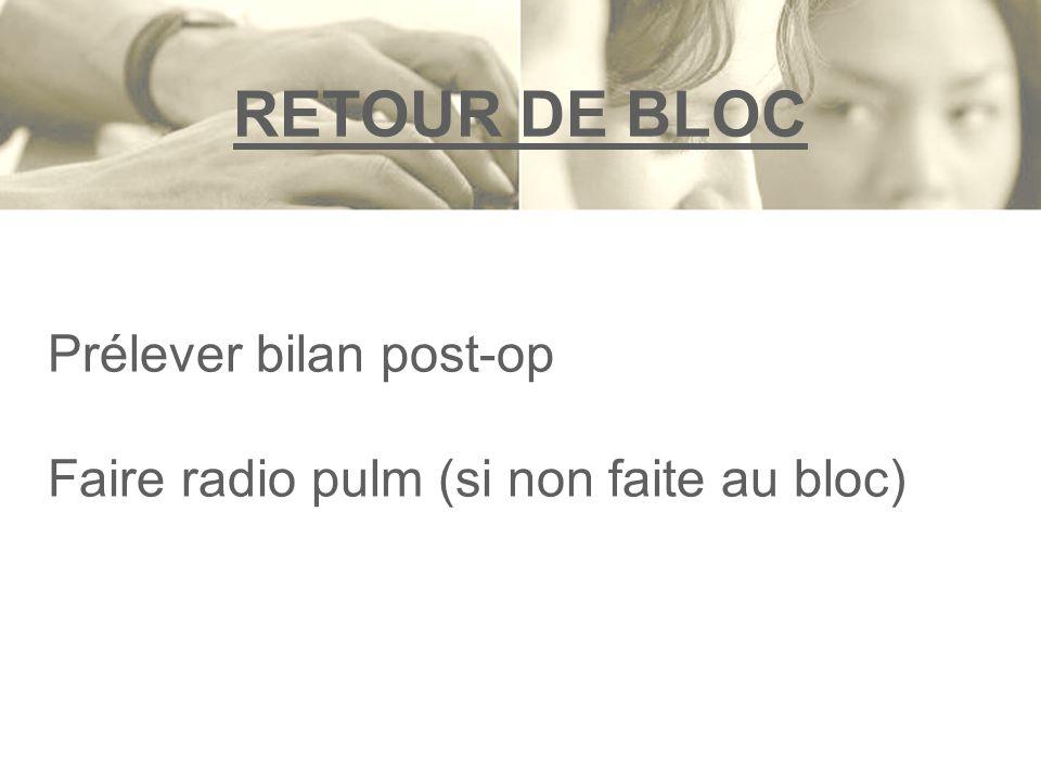 RETOUR DE BLOC Prélever bilan post-op Faire radio pulm (si non faite au bloc)