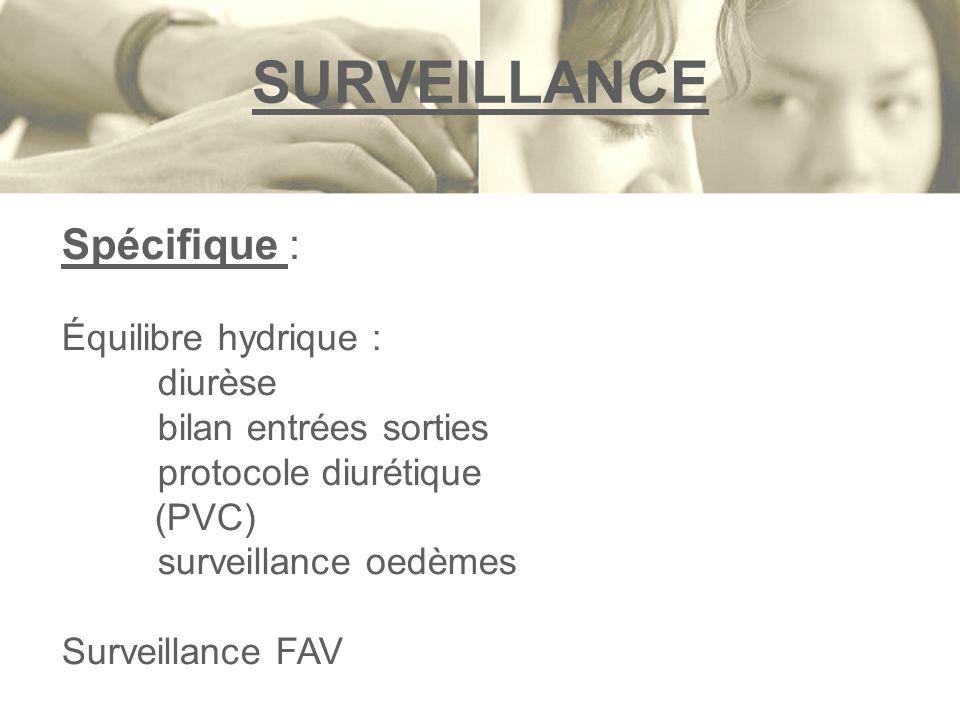 Spécifique : Équilibre hydrique : diurèse bilan entrées sorties protocole diurétique (PVC) surveillance oedèmes Surveillance FAV SURVEILLANCE