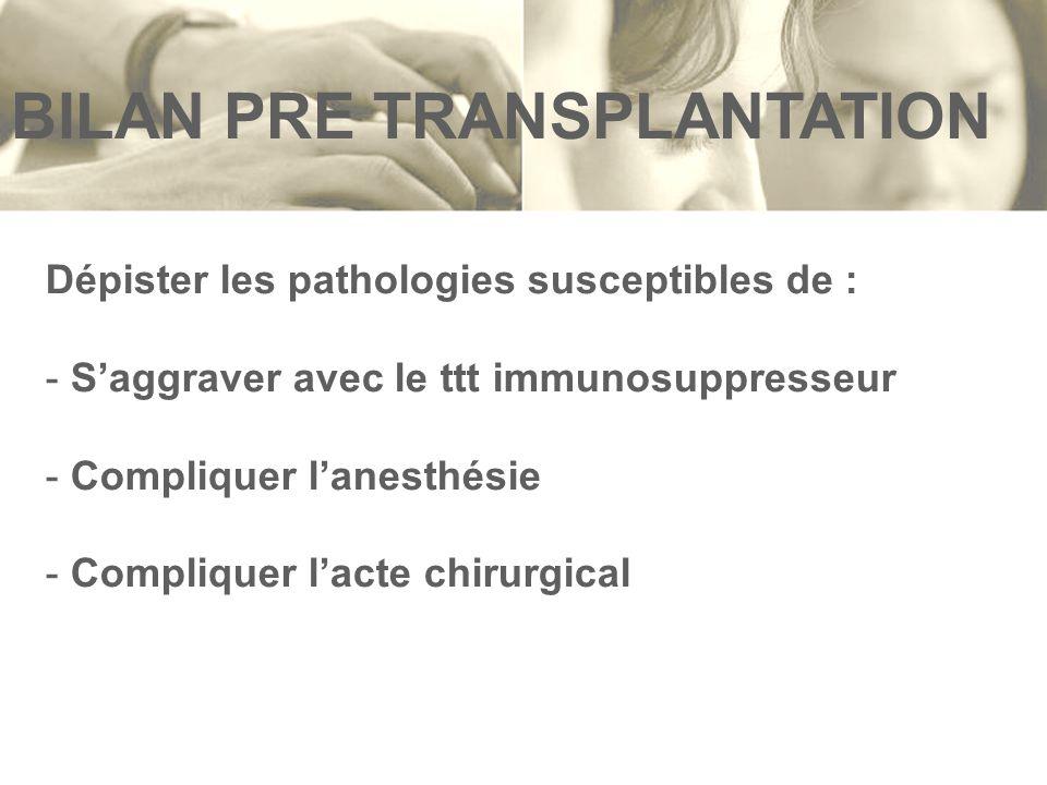 BILAN PRE TRANSPLANTATION Dépister les pathologies susceptibles de : - Saggraver avec le ttt immunosuppresseur - Compliquer lanesthésie - Compliquer l