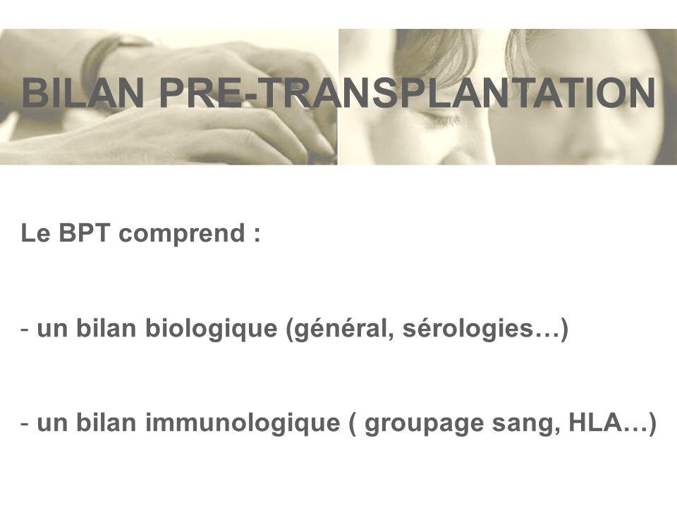 BILAN PRE-TRANSPLANTATION Le BPT comprend : - un bilan biologique (général, sérologies…) - un bilan immunologique ( groupage sang, HLA…)
