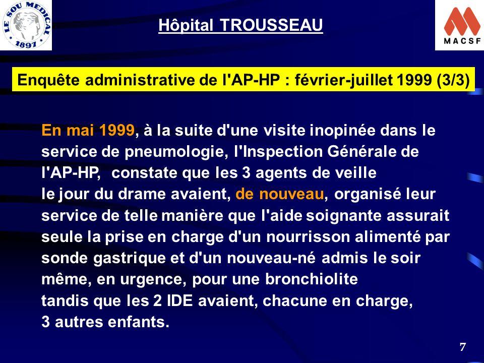 7 Hôpital TROUSSEAU Enquête administrative de l AP-HP : février-juillet 1999 (3/3) En mai 1999, à la suite d une visite inopinée dans le service de pneumologie, l Inspection Générale de l AP-HP, constate que les 3 agents de veille le jour du drame avaient, de nouveau, organisé leur service de telle manière que l aide soignante assurait seule la prise en charge d un nourrisson alimenté par sonde gastrique et d un nouveau-né admis le soir même, en urgence, pour une bronchiolite tandis que les 2 IDE avaient, chacune en charge, 3 autres enfants.