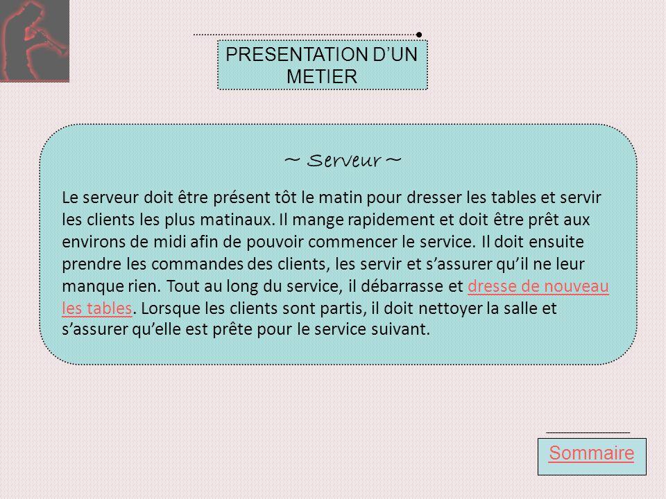 PRESENTATION DUN METIER Sommaire ~ Serveur ~ Le serveur doit être présent tôt le matin pour dresser les tables et servir les clients les plus matinaux.