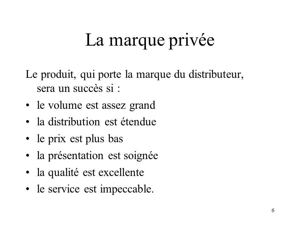 6 La marque privée Le produit, qui porte la marque du distributeur, sera un succès si : le volume est assez grand la distribution est étendue le prix