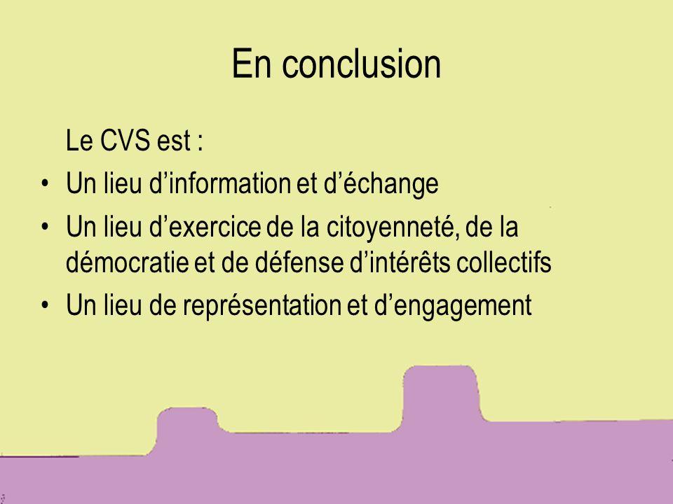 En conclusion Le CVS est : Un lieu dinformation et déchange Un lieu dexercice de la citoyenneté, de la démocratie et de défense dintérêts collectifs U