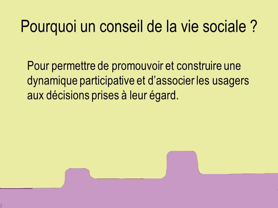 Pourquoi un conseil de la vie sociale ? Pour permettre de promouvoir et construire une dynamique participative et dassocier les usagers aux décisions