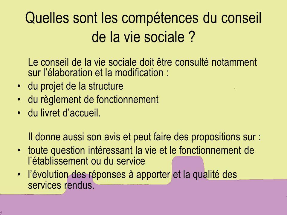 Quelles sont les compétences du conseil de la vie sociale ? Le conseil de la vie sociale doit être consulté notamment sur lélaboration et la modificat