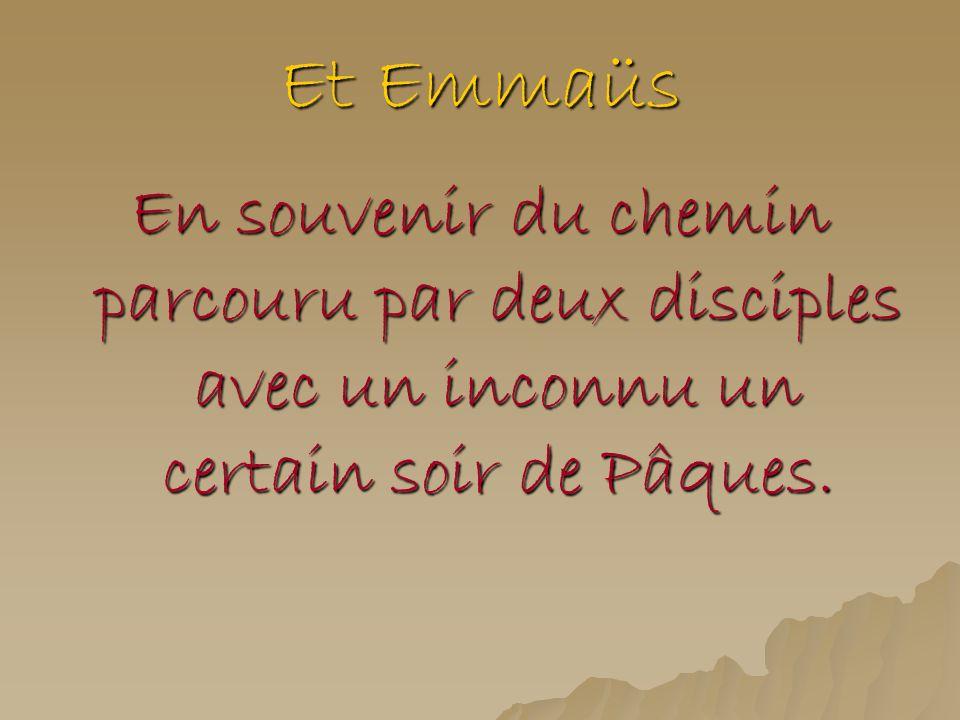 Et Emmaüs En souvenir du chemin parcouru par deux disciples avec un inconnu un certain soir de Pâques.