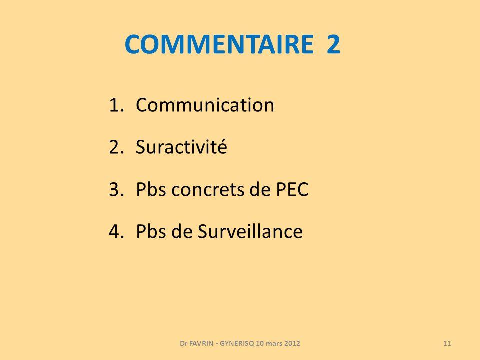 COMMENTAIRE 2 1.Communication 2.Suractivité 3.Pbs concrets de PEC 4.Pbs de Surveillance Dr FAVRIN - GYNERISQ 10 mars 201211