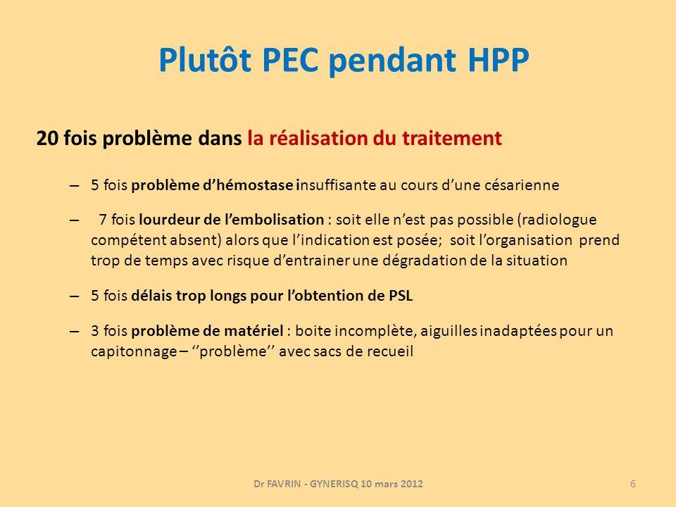 Plutôt PEC pendant HPP 20 fois problème dans la réalisation du traitement – 5 fois problème dhémostase insuffisante au cours dune césarienne – 7 fois