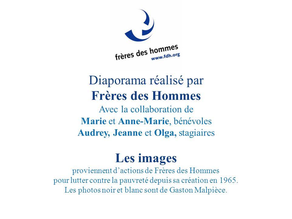 Diaporama réalisé par Frères des Hommes Avec la collaboration de Marie et Anne-Marie, bénévoles Audrey, Jeanne et Olga, stagiaires Les images provienn
