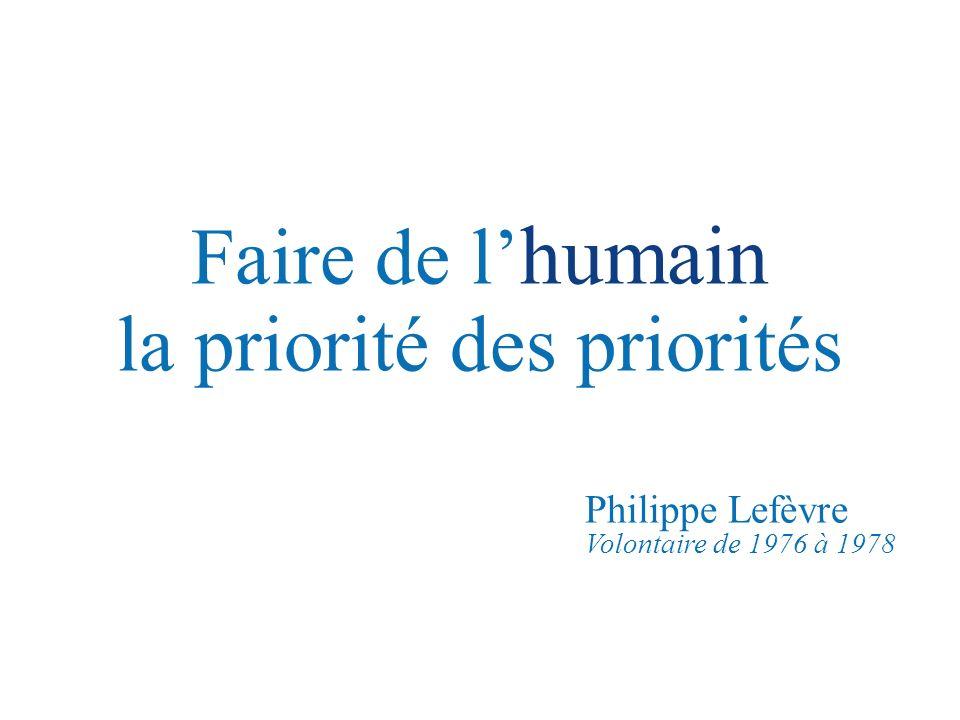 Faire de l humain la priorité des priorités Philippe Lefèvre Volontaire de 1976 à 1978
