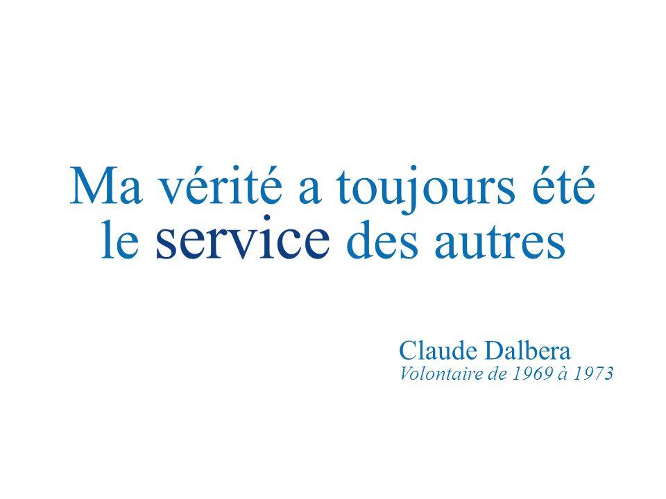 Ma vérité a toujours été le service des autres Claude Dalbera Volontaire de 1969 à 1973