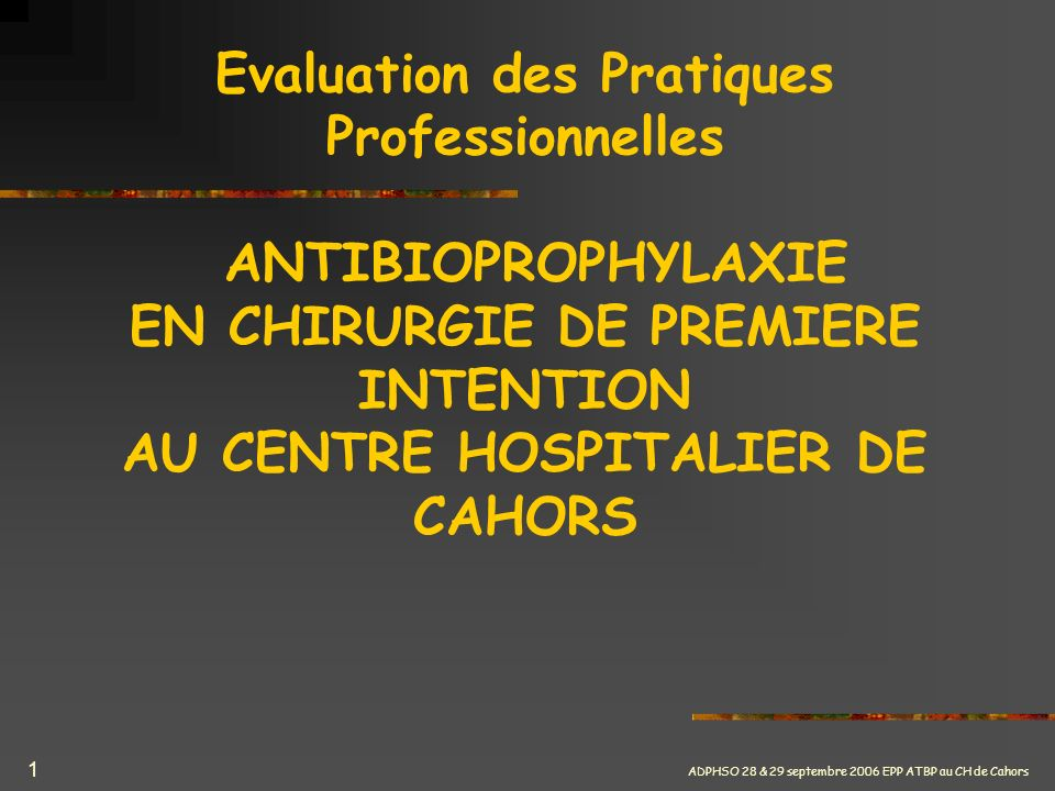 ADPHSO 28 & 29 septembre 2006 EPP ATBP au CH de Cahors 1 Evaluation des Pratiques Professionnelles ANTIBIOPROPHYLAXIE EN CHIRURGIE DE PREMIERE INTENTI