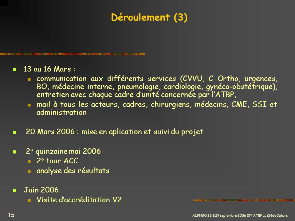 ADPHSO 28 & 29 septembre 2006 EPP ATBP au CH de Cahors 15 Déroulement (3) 13 au 16 Mars : communication aux différents services (CVVU, C Ortho, urgenc