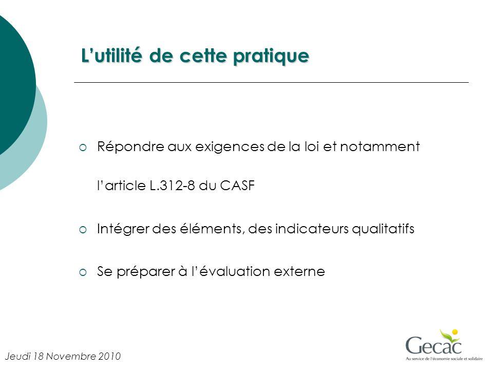 Lutilité de cette pratique Répondre aux exigences de la loi et notamment larticle L.312-8 du CASF Intégrer des éléments, des indicateurs qualitatifs Se préparer à lévaluation externe Jeudi 18 Novembre 2010