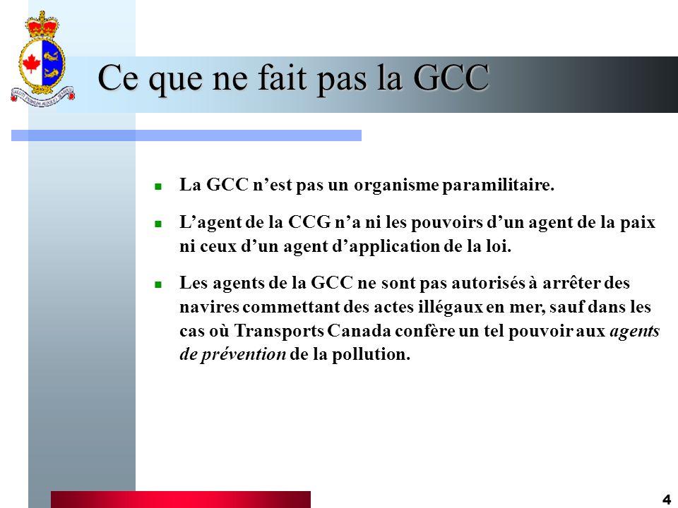 4 Ce que ne fait pas la GCC La GCC nest pas un organisme paramilitaire. Lagent de la CCG na ni les pouvoirs dun agent de la paix ni ceux dun agent dap