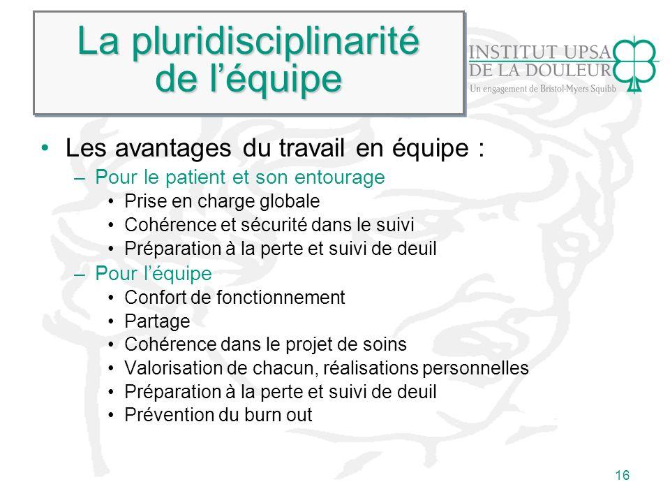 16 La pluridisciplinarité de léquipe Les avantages du travail en équipe : –Pour le patient et son entourage Prise en charge globale Cohérence et sécur