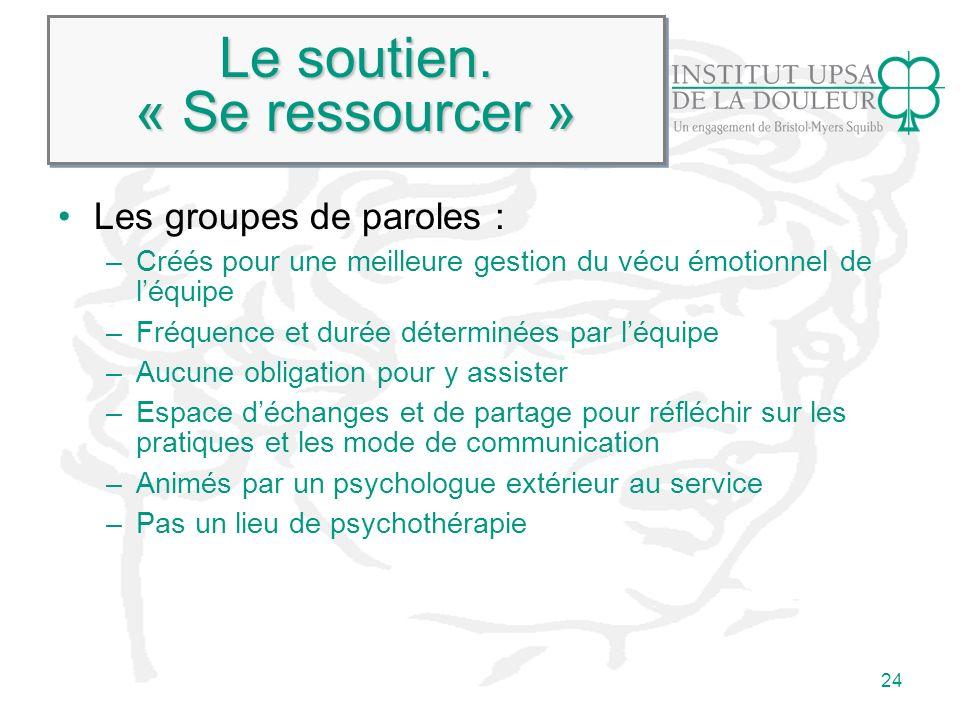 24 Le soutien. « Se ressourcer » Les groupes de paroles : –Créés pour une meilleure gestion du vécu émotionnel de léquipe –Fréquence et durée détermin
