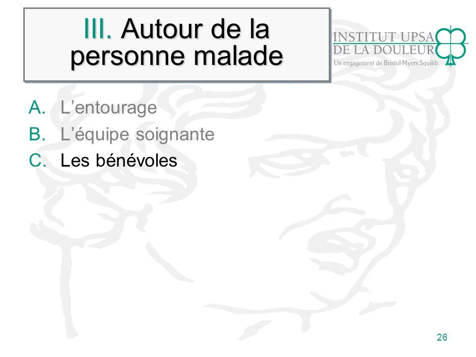 26 III. Autour de la personne malade A.Lentourage B.Léquipe soignante C.Les bénévoles