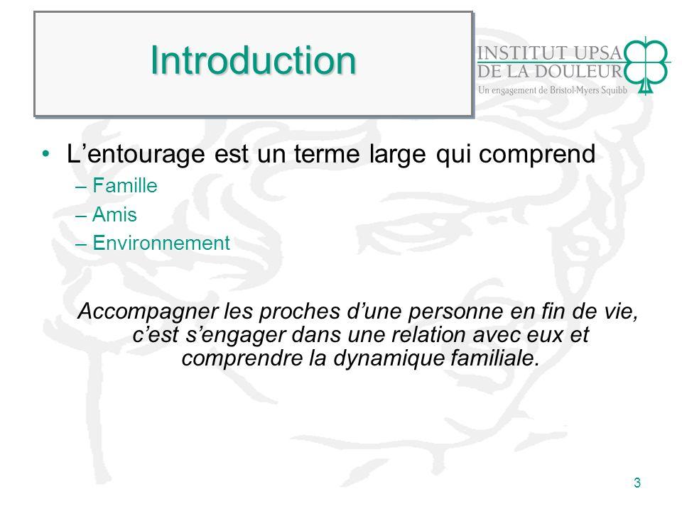 3 IntroductionIntroduction Lentourage est un terme large qui comprend – Famille – Amis – Environnement Accompagner les proches dune personne en fin de