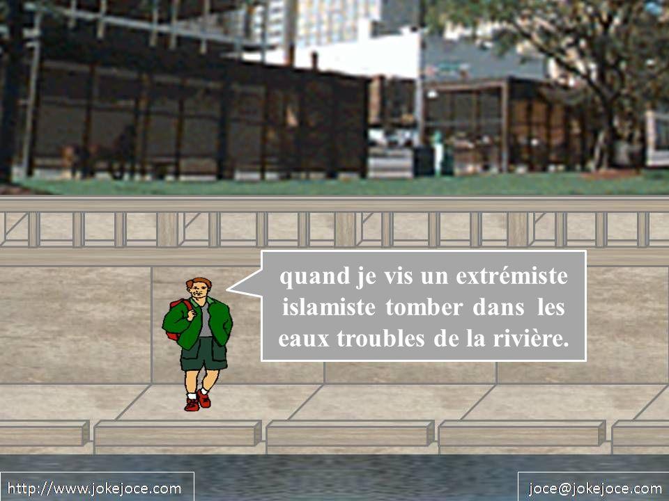 quand je vis un extrémiste islamiste tomber dans les eaux troubles de la rivière.