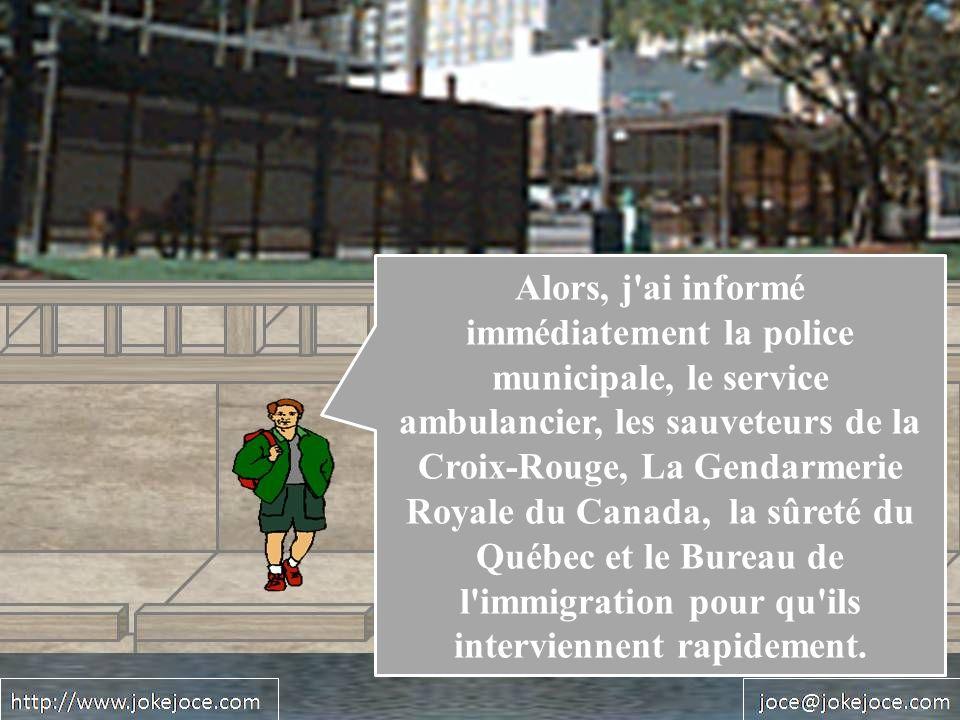Alors, j ai informé immédiatement la police municipale, le service ambulancier, les sauveteurs de la Croix-Rouge, La Gendarmerie Royale du Canada, la sûreté du Québec et le Bureau de l immigration pour qu ils interviennent rapidement.