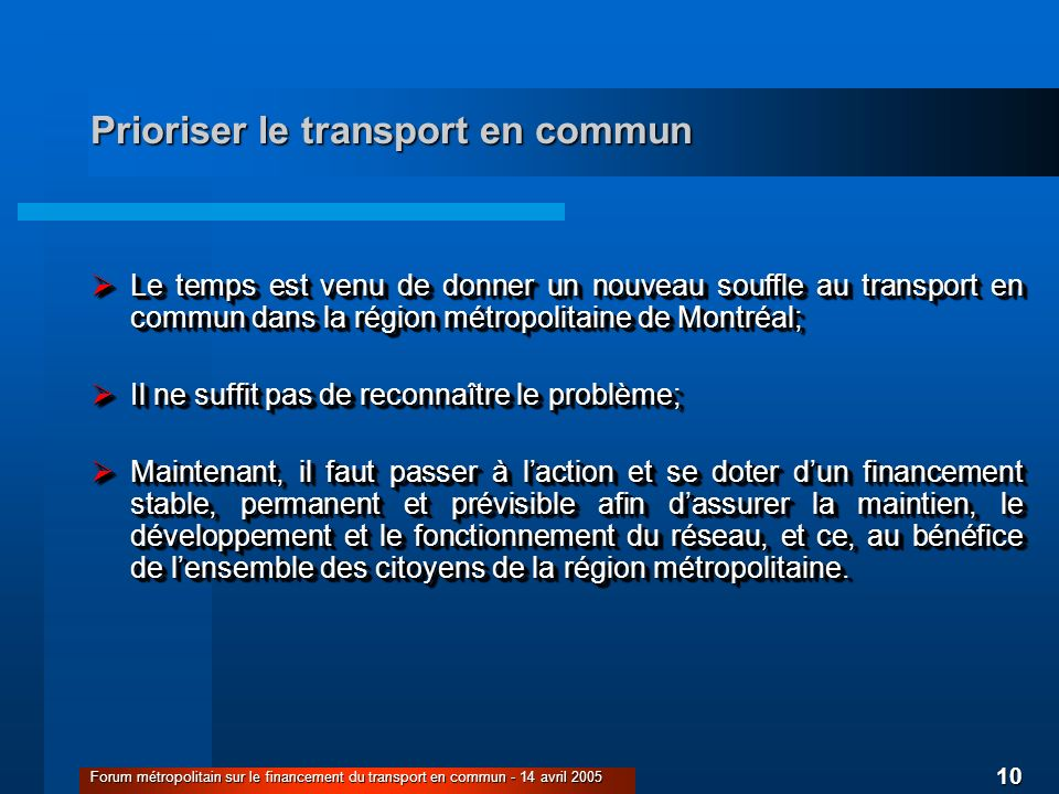 10 Forum métropolitain sur le financement du transport en commun - 14 avril 2005 Prioriser le transport en commun Le temps est venu de donner un nouveau souffle au transport en commun dans la région métropolitaine de Montréal; Le temps est venu de donner un nouveau souffle au transport en commun dans la région métropolitaine de Montréal; Il ne suffit pas de reconnaître le problème; Il ne suffit pas de reconnaître le problème; Maintenant, il faut passer à laction et se doter dun financement stable, permanent et prévisible afin dassurer la maintien, le développement et le fonctionnement du réseau, et ce, au bénéfice de lensemble des citoyens de la région métropolitaine.