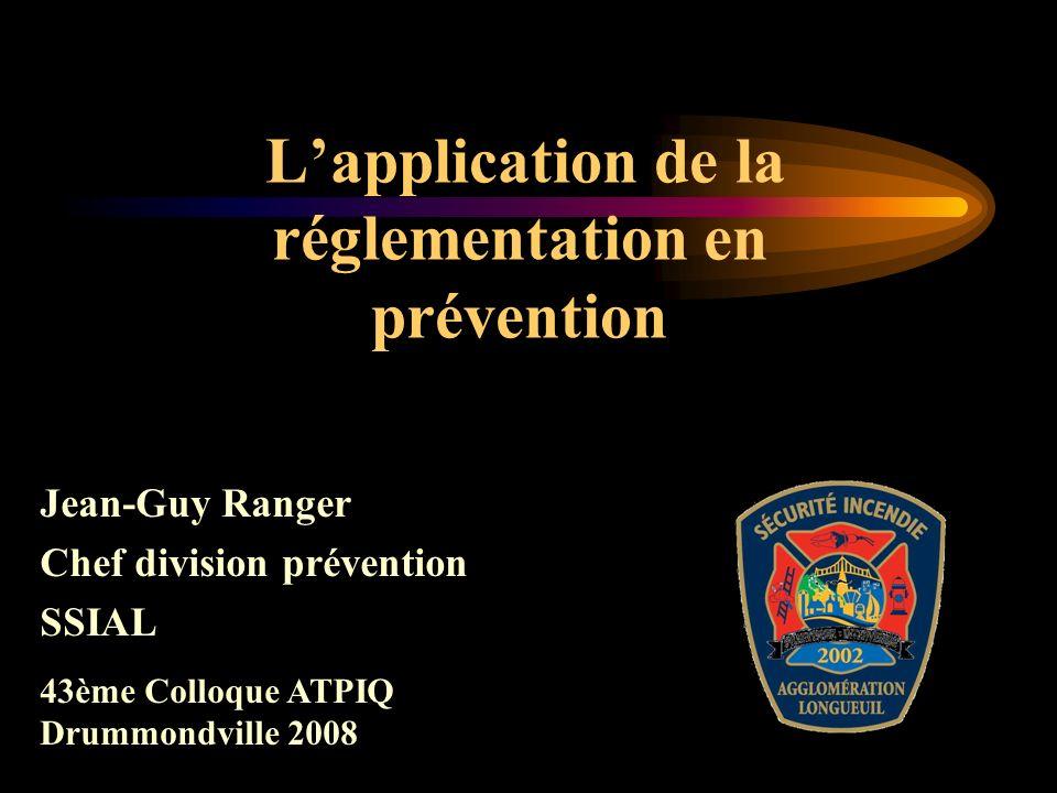 Lapplication de la réglementation en prévention Jean-Guy Ranger Chef division prévention SSIAL 43ème Colloque ATPIQ Drummondville 2008