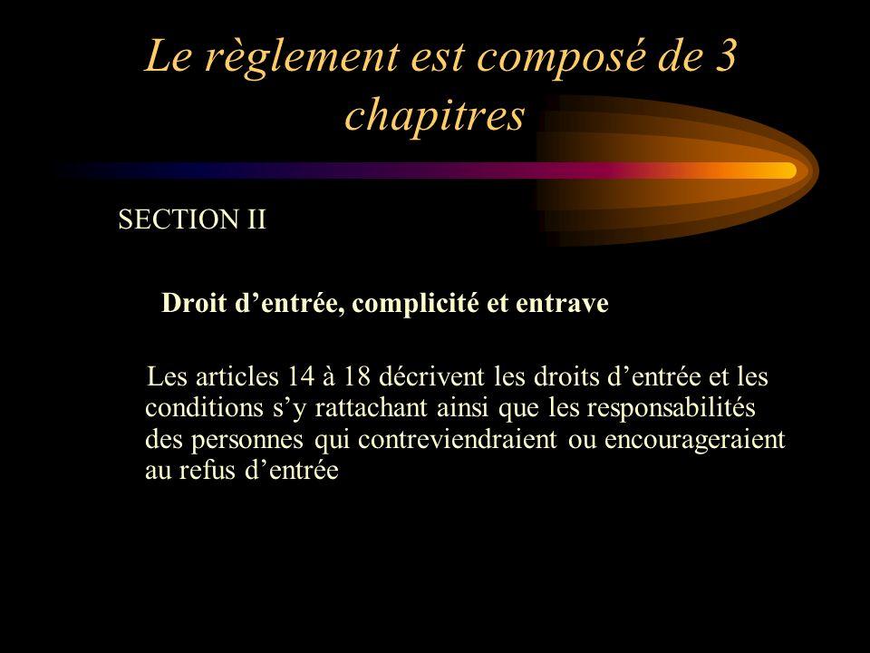 Le règlement est composé de 3 chapitres SECTION II Droit dentrée, complicité et entrave Les articles 14 à 18 décrivent les droits dentrée et les conditions sy rattachant ainsi que les responsabilités des personnes qui contreviendraient ou encourageraient au refus dentrée