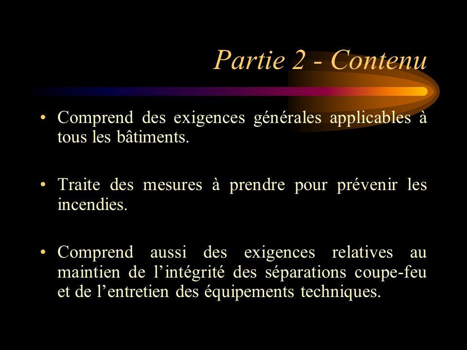 Partie 2 - Contenu Comprend des exigences générales applicables à tous les bâtiments. Traite des mesures à prendre pour prévenir les incendies. Compre