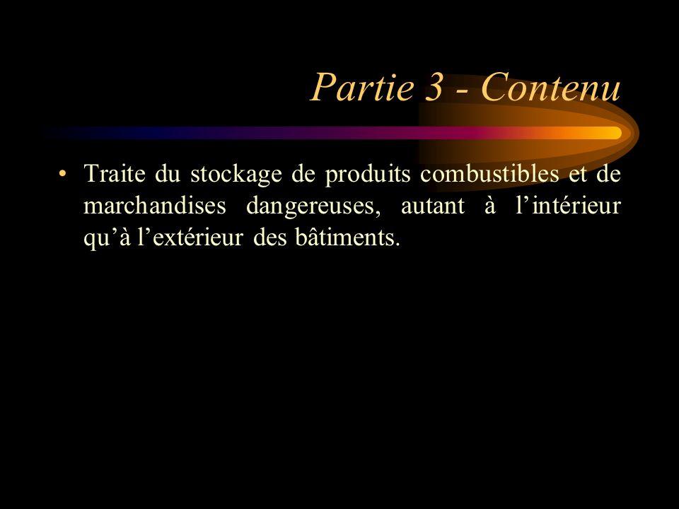 Partie 3 - Contenu Traite du stockage de produits combustibles et de marchandises dangereuses, autant à lintérieur quà lextérieur des bâtiments.