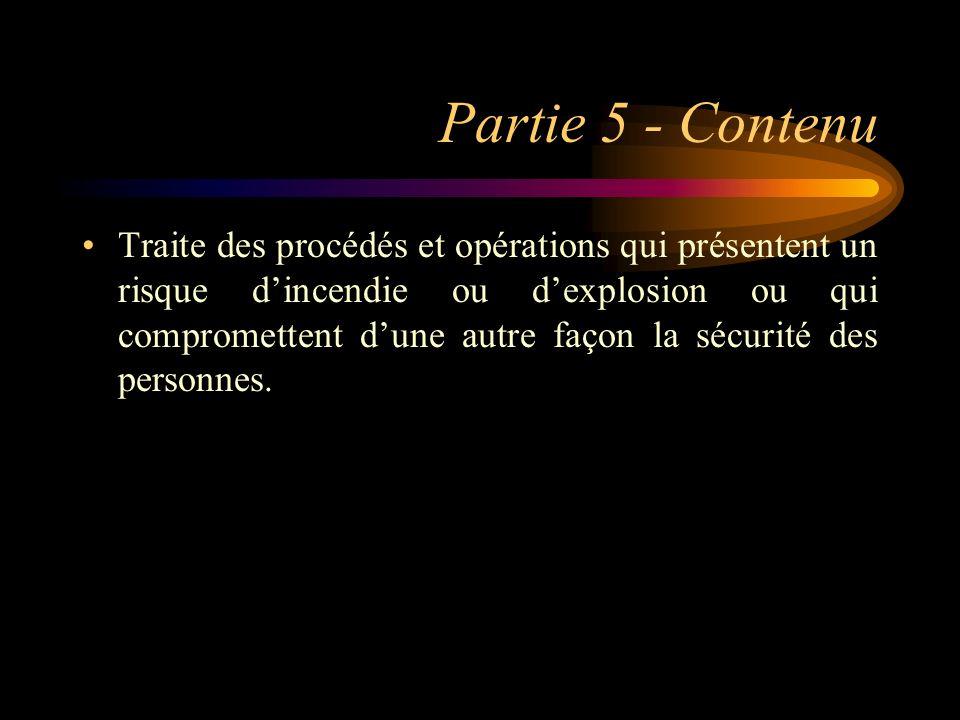 Partie 5 - Contenu Traite des procédés et opérations qui présentent un risque dincendie ou dexplosion ou qui compromettent dune autre façon la sécurit
