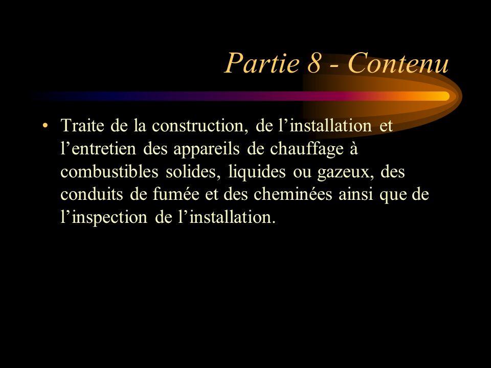Partie 8 - Contenu Traite de la construction, de linstallation et lentretien des appareils de chauffage à combustibles solides, liquides ou gazeux, de