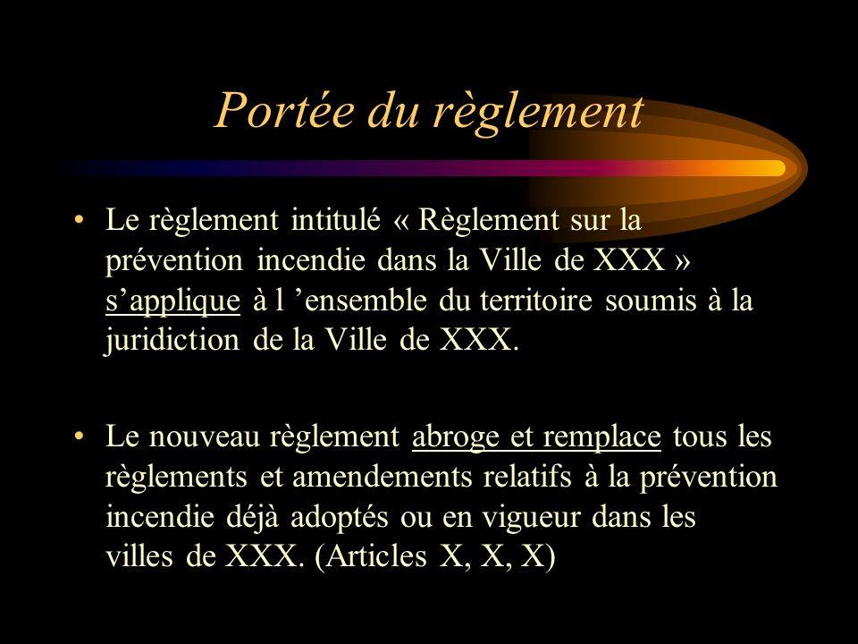 Portée du règlement Le règlement intitulé « Règlement sur la prévention incendie dans la Ville de XXX » sapplique à l ensemble du territoire soumis à