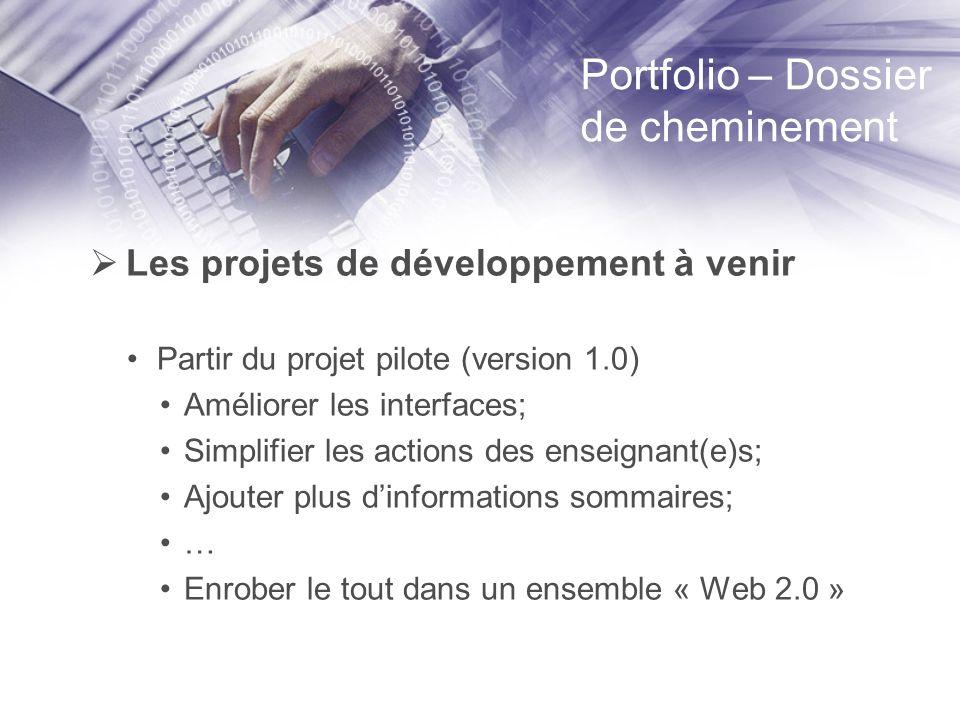 Portfolio – Dossier de cheminement Les projets de développement à venir Partir du projet pilote (version 1.0) Améliorer les interfaces; Simplifier les actions des enseignant(e)s; Ajouter plus dinformations sommaires; … Enrober le tout dans un ensemble « Web 2.0 »