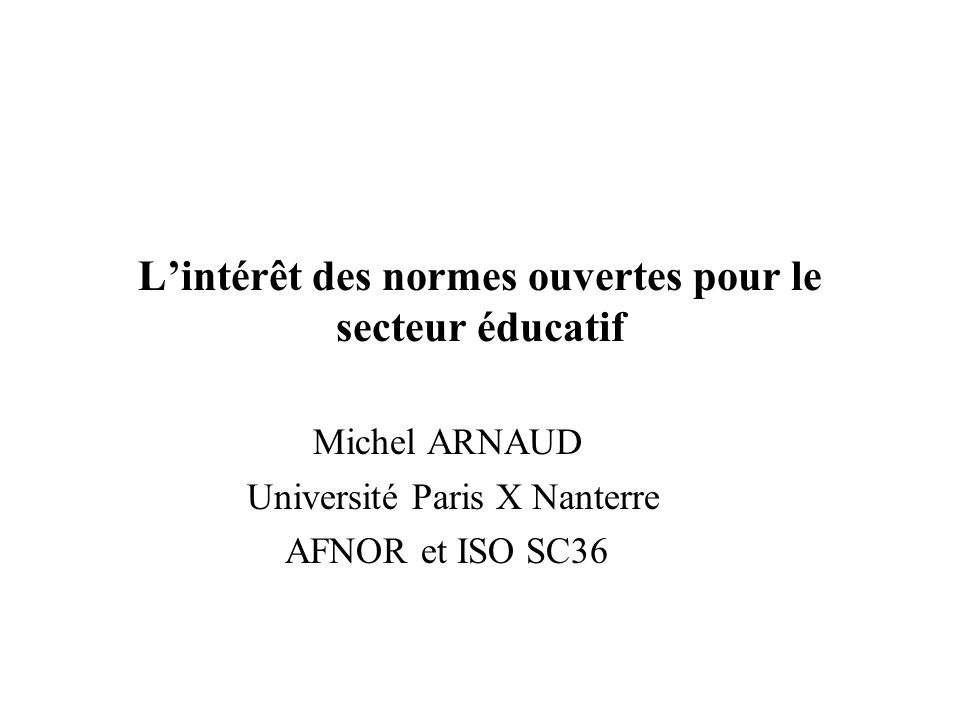 Lintérêt des normes ouvertes pour le secteur éducatif Michel ARNAUD Université Paris X Nanterre AFNOR et ISO SC36