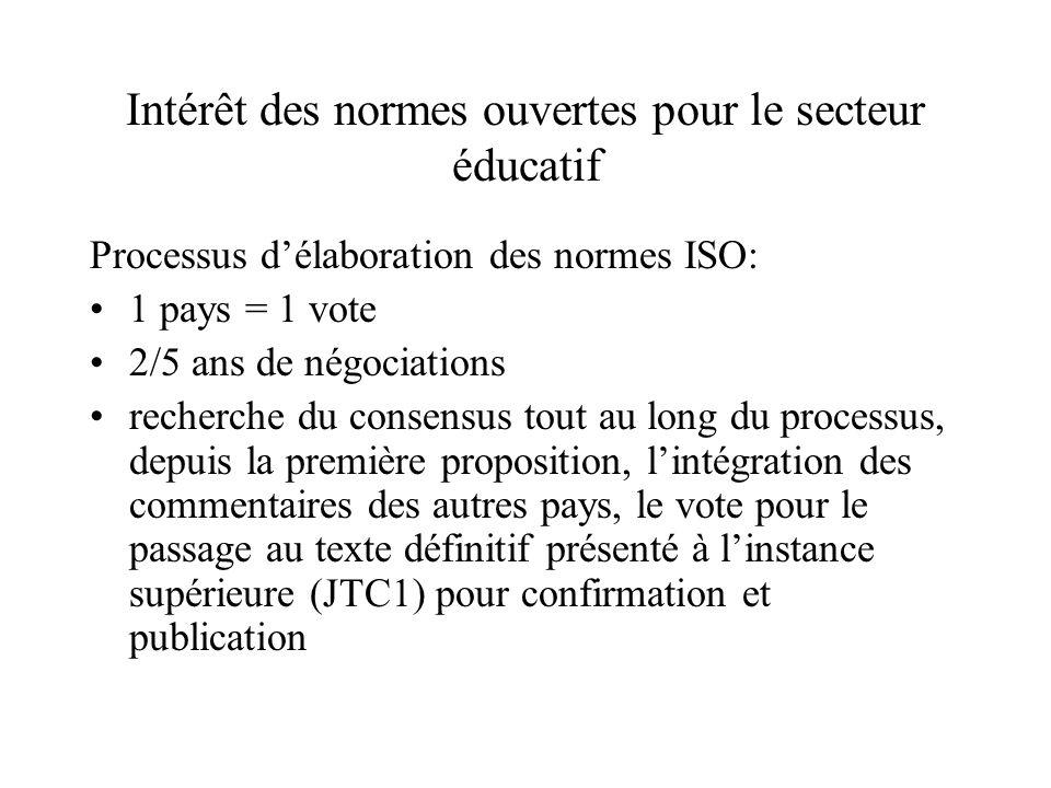 Intérêt des normes ouvertes pour le secteur éducatif Processus délaboration des normes ISO: 1 pays = 1 vote 2/5 ans de négociations recherche du consensus tout au long du processus, depuis la première proposition, lintégration des commentaires des autres pays, le vote pour le passage au texte définitif présenté à linstance supérieure (JTC1) pour confirmation et publication