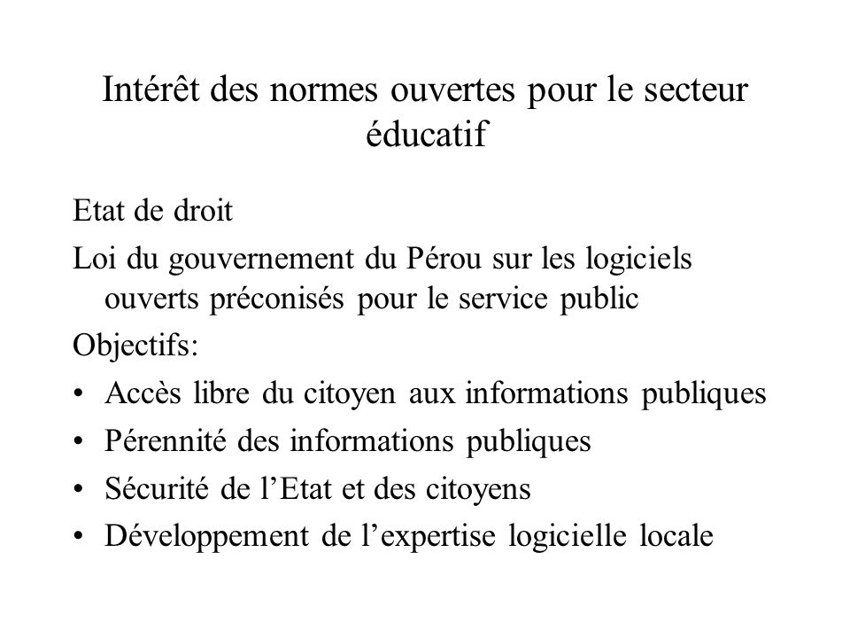 Intérêt des normes ouvertes pour le secteur éducatif Etat de droit Loi du gouvernement du Pérou sur les logiciels ouverts préconisés pour le service public Objectifs: Accès libre du citoyen aux informations publiques Pérennité des informations publiques Sécurité de lEtat et des citoyens Développement de lexpertise logicielle locale