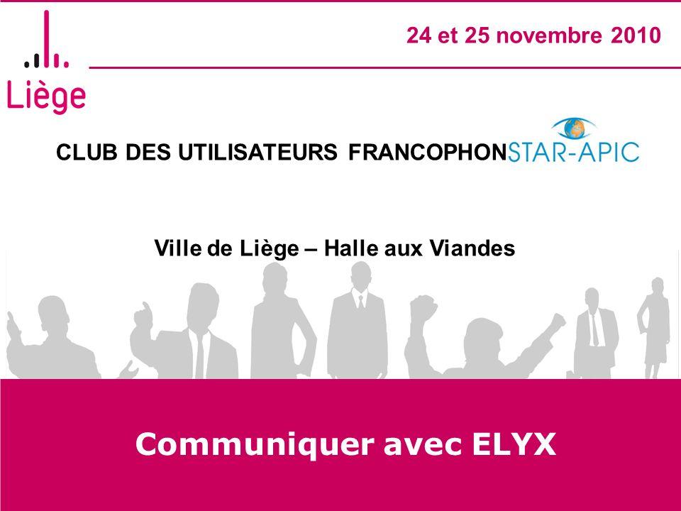 CLUB DES UTILISATEURS FRANCOPHONES STAR- APIC Ville de Liège – Halle aux Viandes 24 et 25 novembre 2010 Communiquer avec ELYX