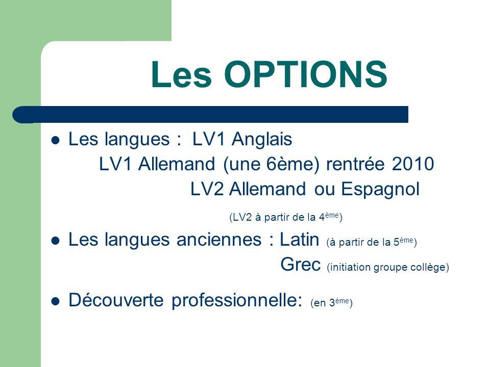 Les OPTIONS Les langues : LV1 Anglais LV1 Allemand (une 6ème) rentrée 2010 LV2 Allemand ou Espagnol (LV2 à partir de la 4 ème ) Les langues anciennes : Latin (à partir de la 5 ème ) Grec (initiation groupe collège) Découverte professionnelle: (en 3 ème )