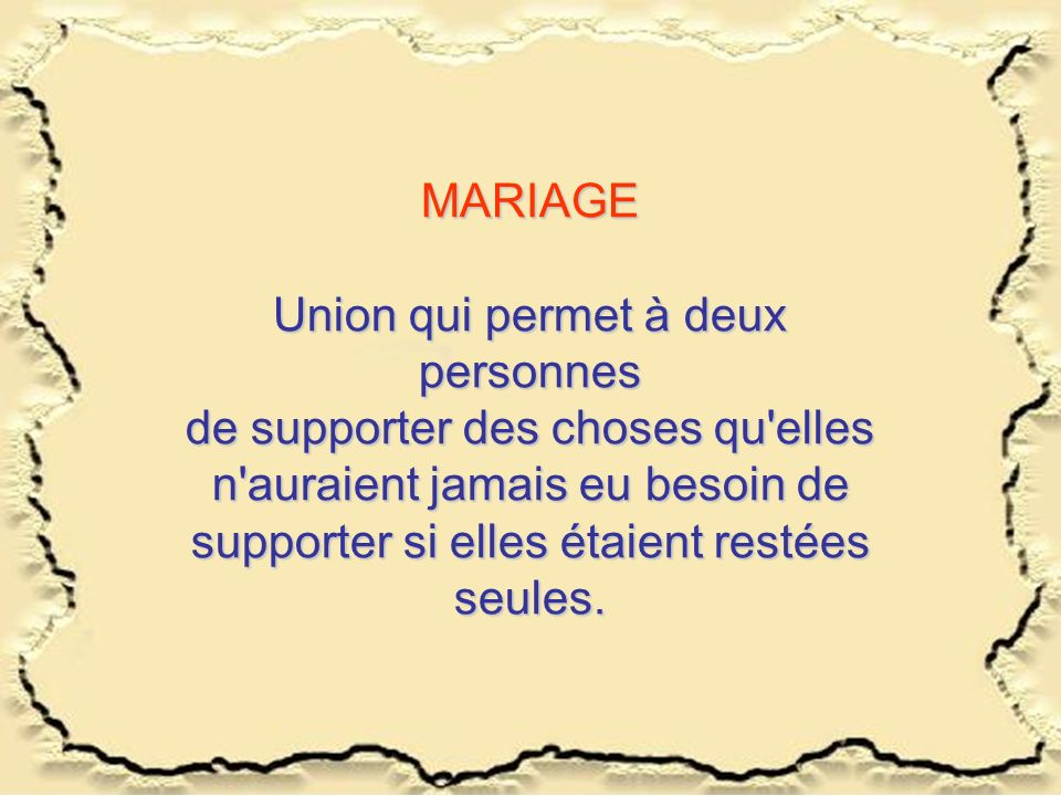 MARIAGE Union qui permet à deux personnes de supporter des choses qu'elles n'auraient jamais eu besoin de supporter si elles étaient restées seules.