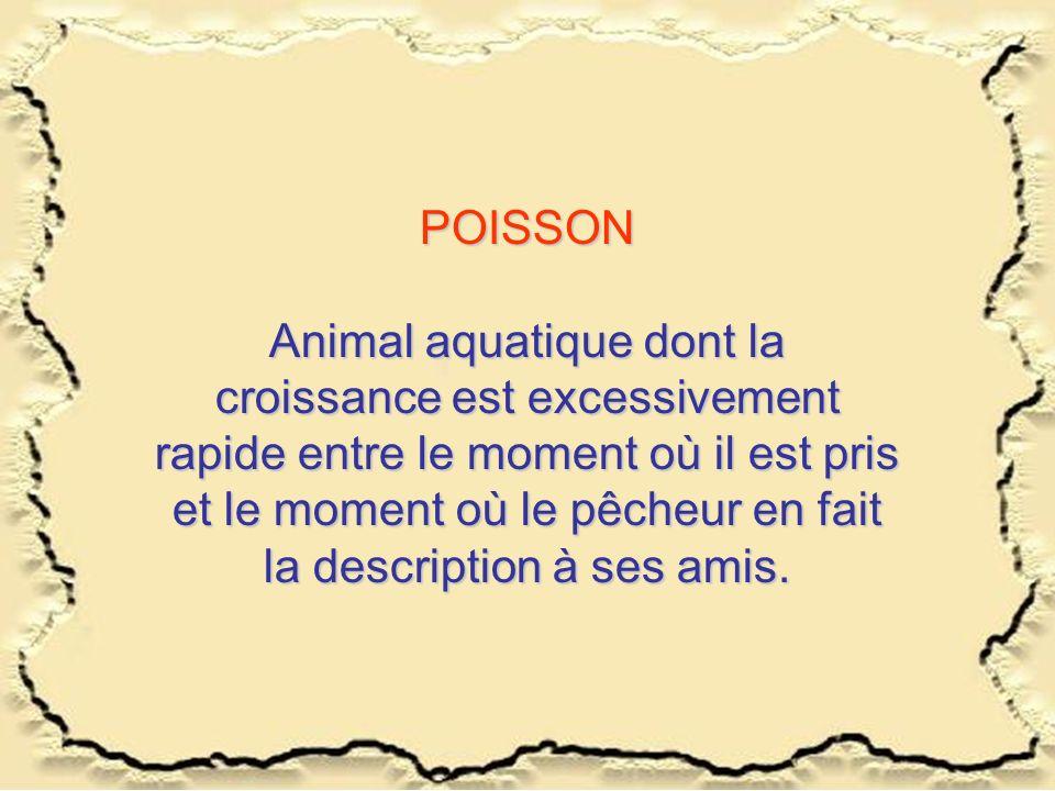 POISSON Animal aquatique dont la croissance est excessivement rapide entre le moment où il est pris et le moment où le pêcheur en fait la description