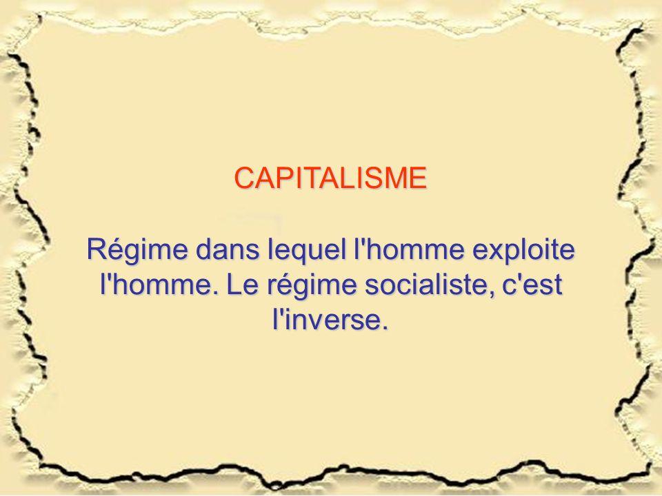 CAPITALISME Régime dans lequel l'homme exploite l'homme. Le régime socialiste, c'est l'inverse.