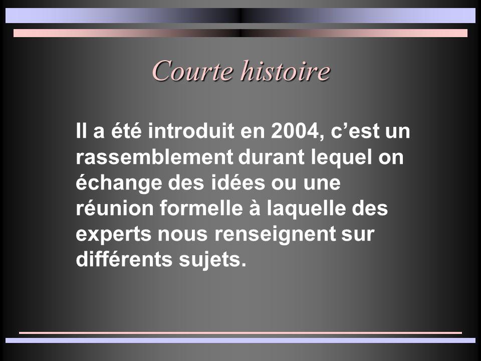 Courte histoire Il a été introduit en 2004, cest un rassemblement durant lequel on échange des idées ou une réunion formelle à laquelle des experts nous renseignent sur différents sujets.