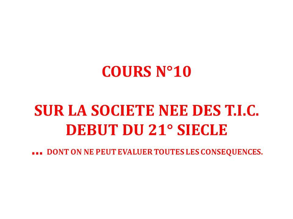 COURS N°10 SUR LA SOCIETE NEE DES T.I.C. DEBUT DU 21° SIECLE … DONT ON NE PEUT EVALUER TOUTES LES CONSEQUENCES.